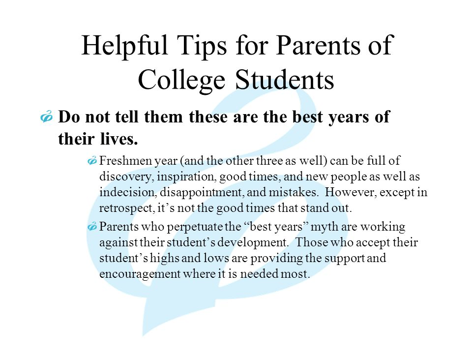 Helpful Tips for Parents of College Students Do not tell them these are the best years of their lives. Freshmen year (and the other three as well) can
