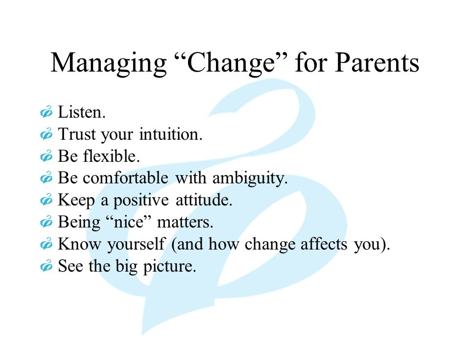 "Managing ""Change"" for Parents Listen. Trust your intuition. Be flexible. Be comfortable with ambiguity. Keep a positive attitude. Being ""nice"" matters"