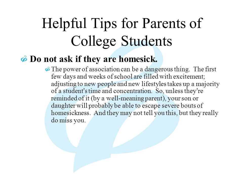 Helpful Tips for Parents of College Students Do not ask if they are homesick.