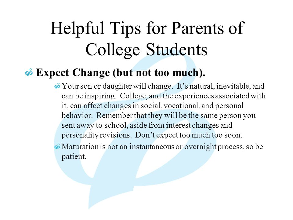 Helpful Tips for Parents of College Students Expect Change (but not too much). Your son or daughter will change. It's natural, inevitable, and can be