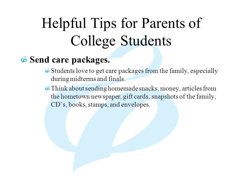 Helpful Tips for Parents of College Students Send care packages. Students love to get care packages from the family, especially during midterms and fi
