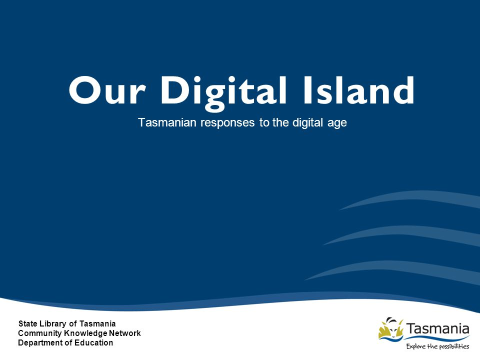 Our Digital Island Tasmanian responses to the digital age State Library of Tasmania Community Knowledge Network Department of Education