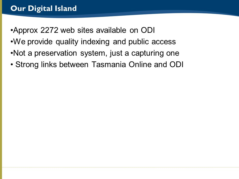 Our Digital Island Approx 2272 web sites available on ODI We provide quality indexing and public access Not a preservation system, just a capturing one Strong links between Tasmania Online and ODI