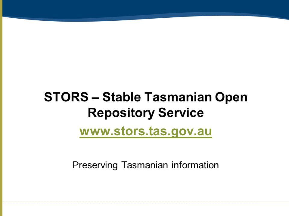STORS – Stable Tasmanian Open Repository Service www.stors.tas.gov.au Preserving Tasmanian information