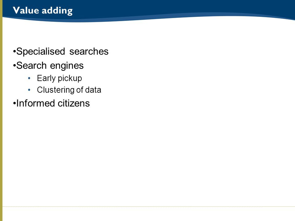 Value adding Specialised searches Search engines Early pickup Clustering of data Informed citizens