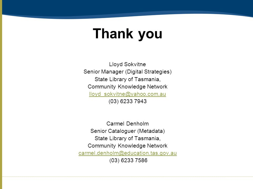 Thank you Lloyd Sokvitne Senior Manager (Digital Strategies) State Library of Tasmania, Community Knowledge Network lloyd_sokvitne@yahoo.com.au (03) 6233 7943 Carmel Denholm Senior Cataloguer (Metadata) State Library of Tasmania, Community Knowledge Network carmel.denholm@education.tas.gov.au (03) 6233 7586