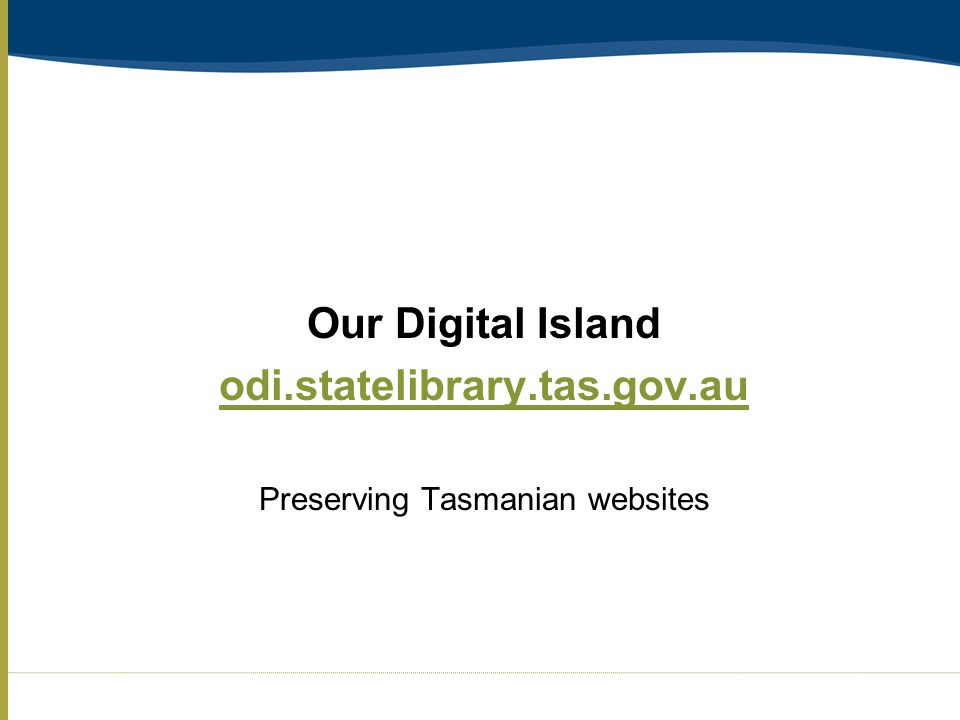 Our Digital Island odi.statelibrary.tas.gov.au Preserving Tasmanian websites