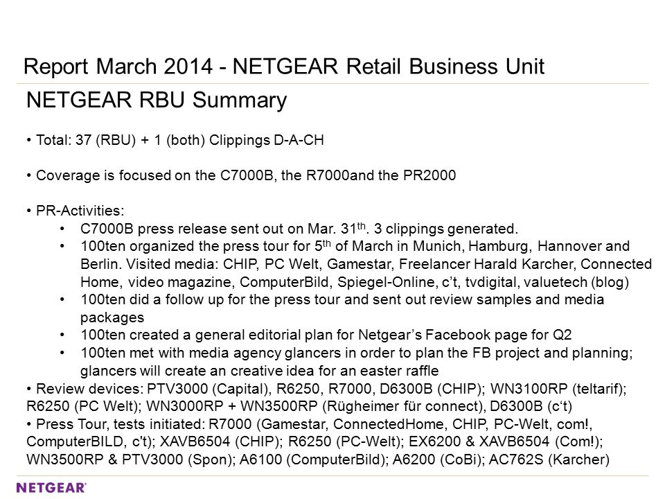 Report March 2014 - NETGEAR Retail Business Unit NETGEAR RBU Summary Total: 37 (RBU) + 1 (both) Clippings D-A-CH Coverage is focused on the C7000B, the R7000and the PR2000 PR-Activities: C7000B press release sent out on Mar.