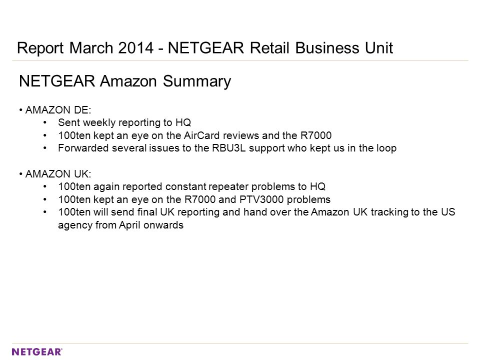 Report March 2014 - NETGEAR Retail Business Unit NETGEAR Amazon Summary AMAZON DE: Sent weekly reporting to HQ 100ten kept an eye on the AirCard reviews and the R7000 Forwarded several issues to the RBU3L support who kept us in the loop AMAZON UK: 100ten again reported constant repeater problems to HQ 100ten kept an eye on the R7000 and PTV3000 problems 100ten will send final UK reporting and hand over the Amazon UK tracking to the US agency from April onwards