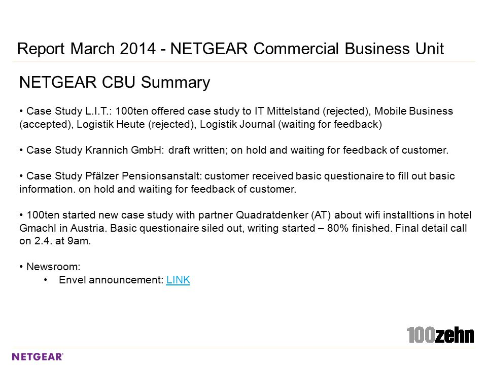 Report March 2014 - NETGEAR Commercial Business Unit NETGEAR CBU Summary Case Study L.I.T.: 100ten offered case study to IT Mittelstand (rejected), Mobile Business (accepted), Logistik Heute (rejected), Logistik Journal (waiting for feedback) Case Study Krannich GmbH: draft written; on hold and waiting for feedback of customer.
