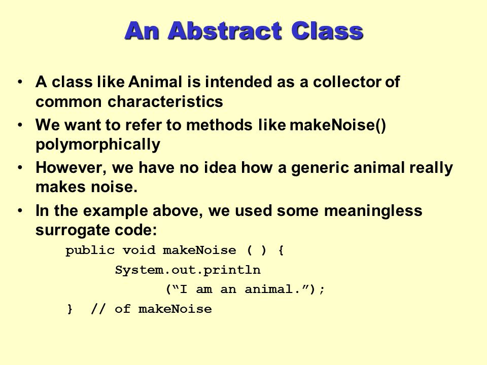 An Abstract Class A class like Animal is intended as a collector of common characteristics We want to refer to methods like makeNoise() polymorphicall