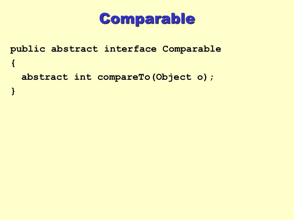 Comparable public abstract interface Comparable { abstract int compareTo(Object o); }