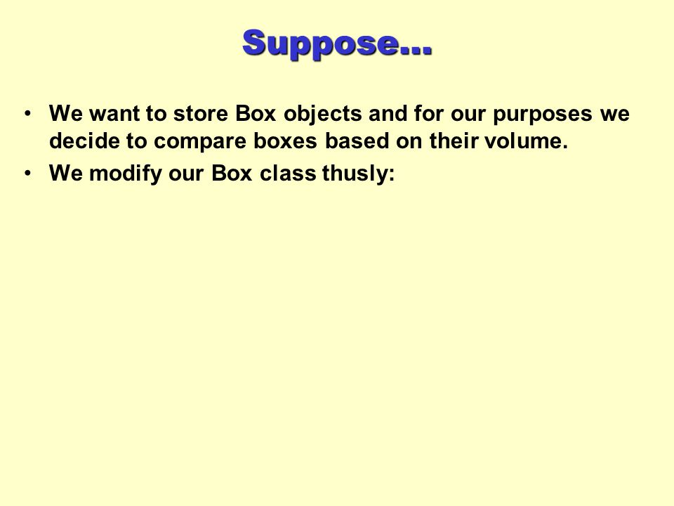 Suppose... We want to store Box objects and for our purposes we decide to compare boxes based on their volume. We modify our Box class thusly: