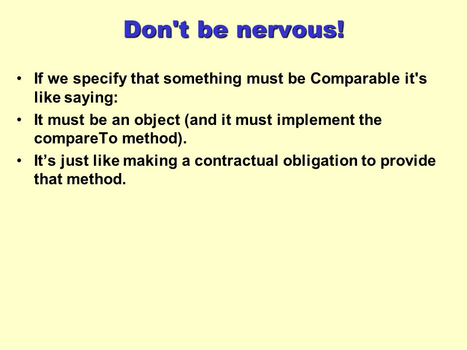 Don't be nervous! If we specify that something must be Comparable it's like saying: It must be an object (and it must implement the compareTo method).