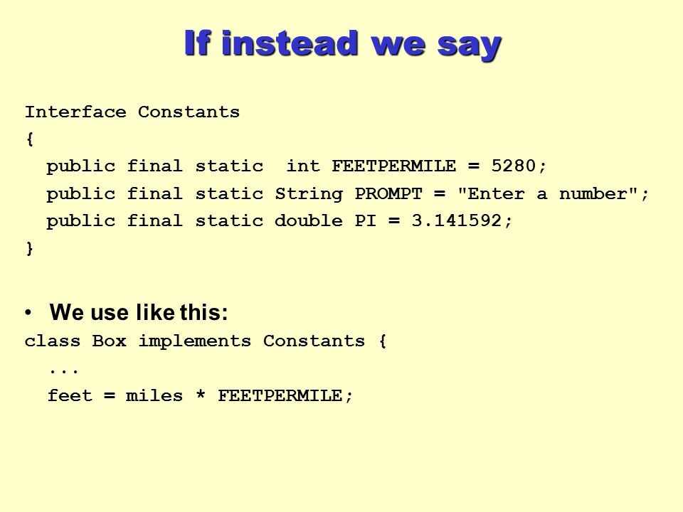 If instead we say Interface Constants { public final static int FEETPERMILE = 5280; public final static String PROMPT =