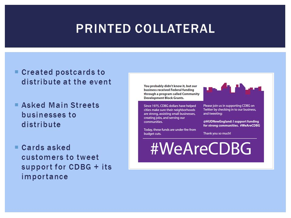 Created postcards to distribute at the event  Asked Main Streets businesses to distribute  Cards asked customers to tweet support for CDBG + its i