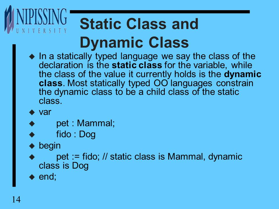 14 Static Class and Dynamic Class u In a statically typed language we say the class of the declaration is the static class for the variable, while the class of the value it currently holds is the dynamic class.