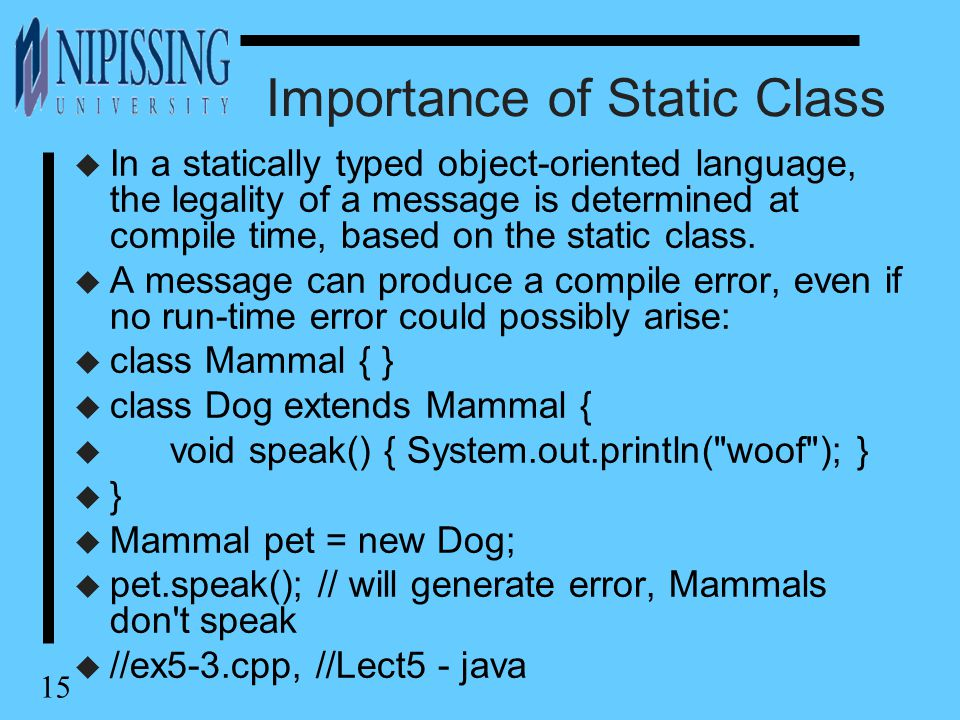 15 Importance of Static Class u In a statically typed object-oriented language, the legality of a message is determined at compile time, based on the