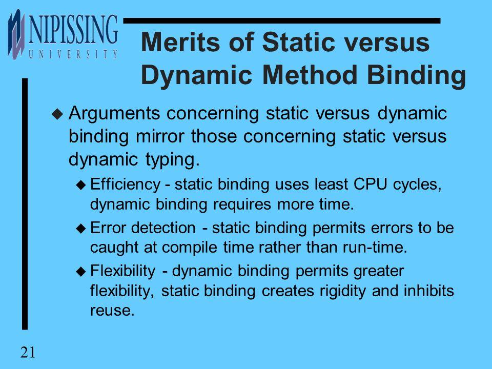 21 Merits of Static versus Dynamic Method Binding u Arguments concerning static versus dynamic binding mirror those concerning static versus dynamic typing.