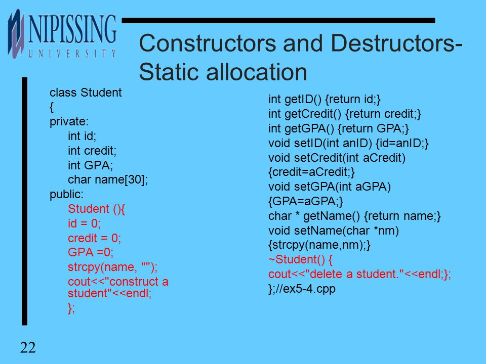 22 Constructors and Destructors- Static allocation class Student { private: int id; int credit; int GPA; char name[30]; public: Student (){ id = 0; cr