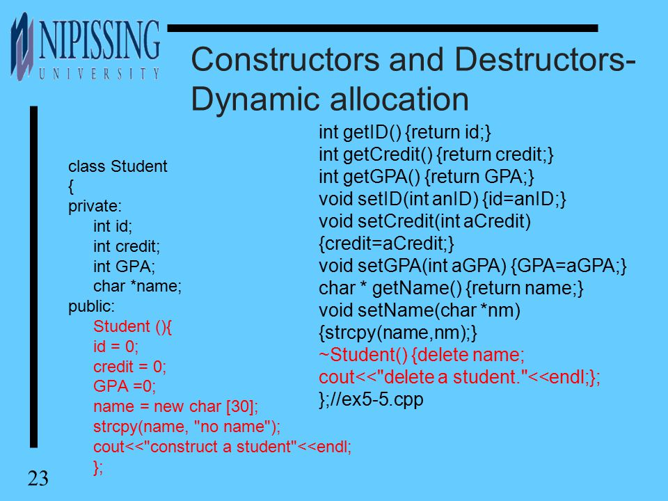 23 Constructors and Destructors- Dynamic allocation class Student { private: int id; int credit; int GPA; char *name; public: Student (){ id = 0; cred