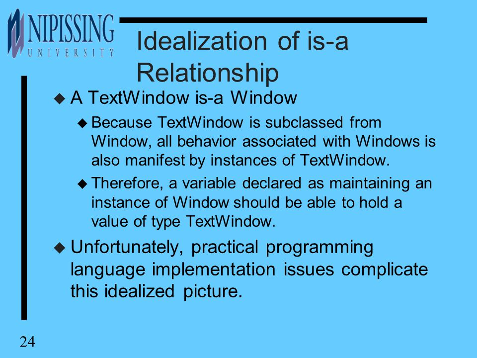 24 Idealization of is-a Relationship u A TextWindow is-a Window u Because TextWindow is subclassed from Window, all behavior associated with Windows i