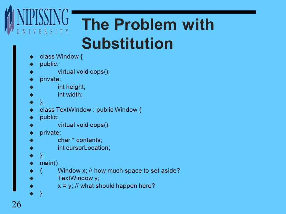 26 The Problem with Substitution u class Window { u public: u virtual void oops(); u private: u int height; u int width; u }; u class TextWindow : public Window { u public: u virtual void oops(); u private: u char * contents; u int cursorLocation; u }; u main() u {Window x; // how much space to set aside.