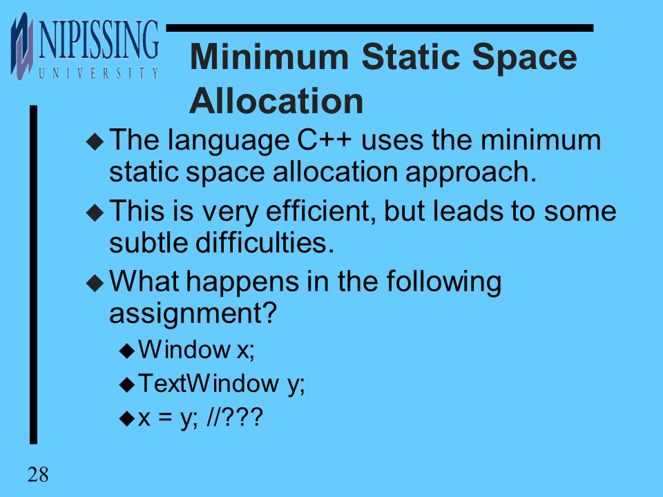 28 Minimum Static Space Allocation u The language C++ uses the minimum static space allocation approach.