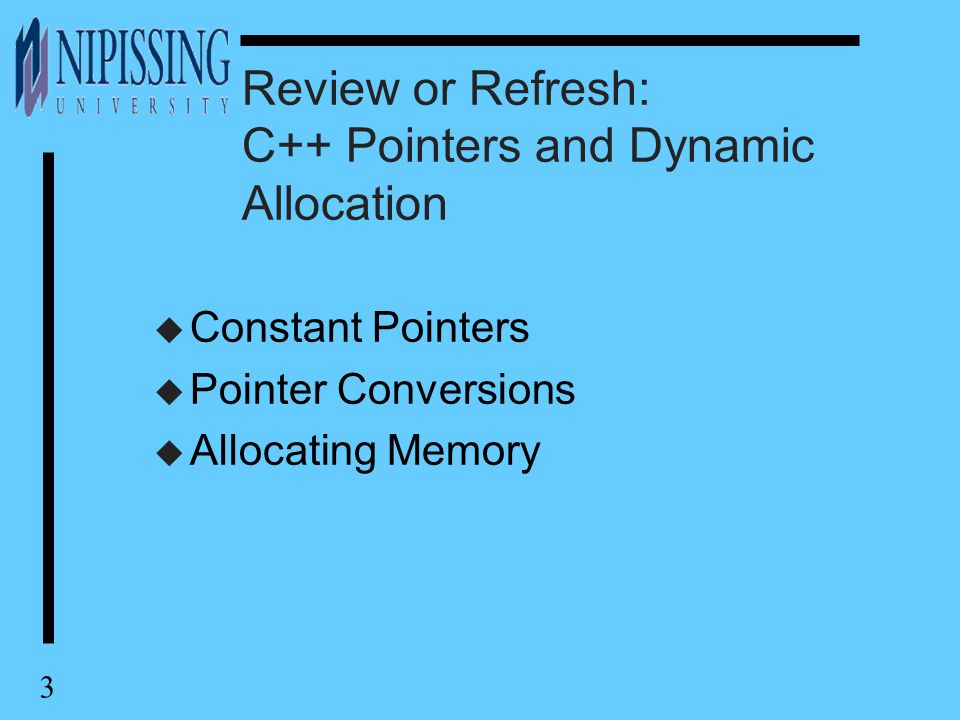 3 Review or Refresh: C++ Pointers and Dynamic Allocation u Constant Pointers u Pointer Conversions u Allocating Memory