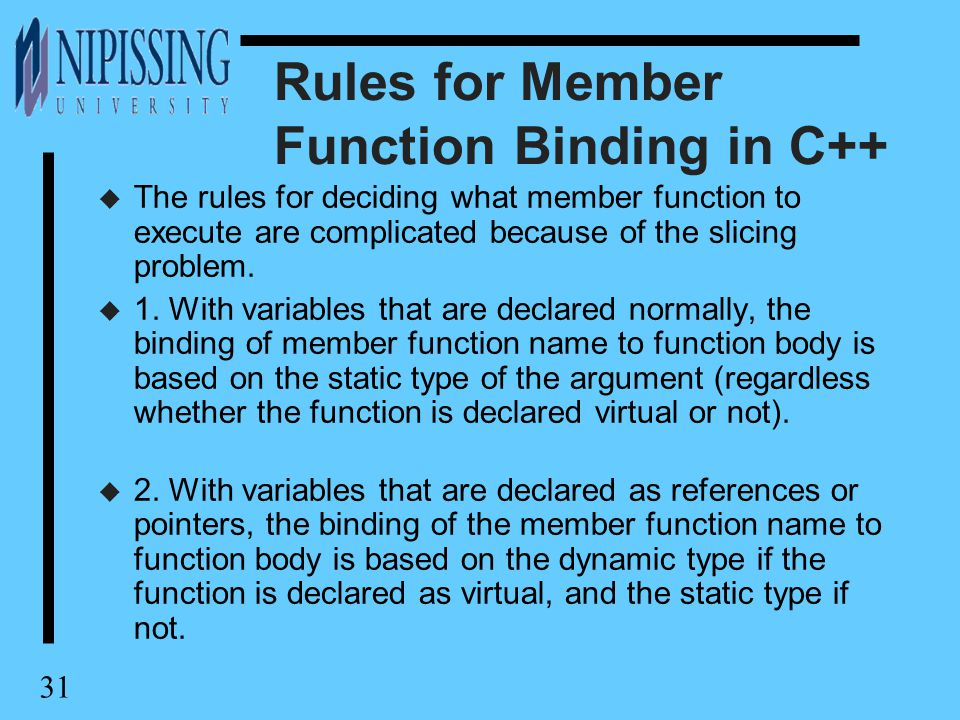 31 Rules for Member Function Binding in C++ u The rules for deciding what member function to execute are complicated because of the slicing problem.