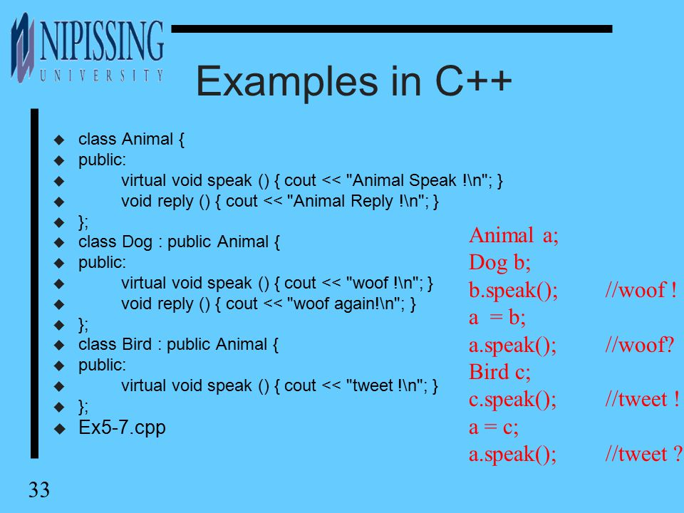 33 Examples in C++ u class Animal { u public: u virtual void speak () { cout << Animal Speak !\n ; } u void reply () { cout << Animal Reply !\n ; } u }; u class Dog : public Animal { u public: u virtual void speak () { cout << woof !\n ; } u void reply () { cout << woof again!\n ; } u }; u class Bird : public Animal { u public: u virtual void speak () { cout << tweet !\n ; } u }; u Ex5-7.cpp Animal a; Dog b; b.speak();//woof .
