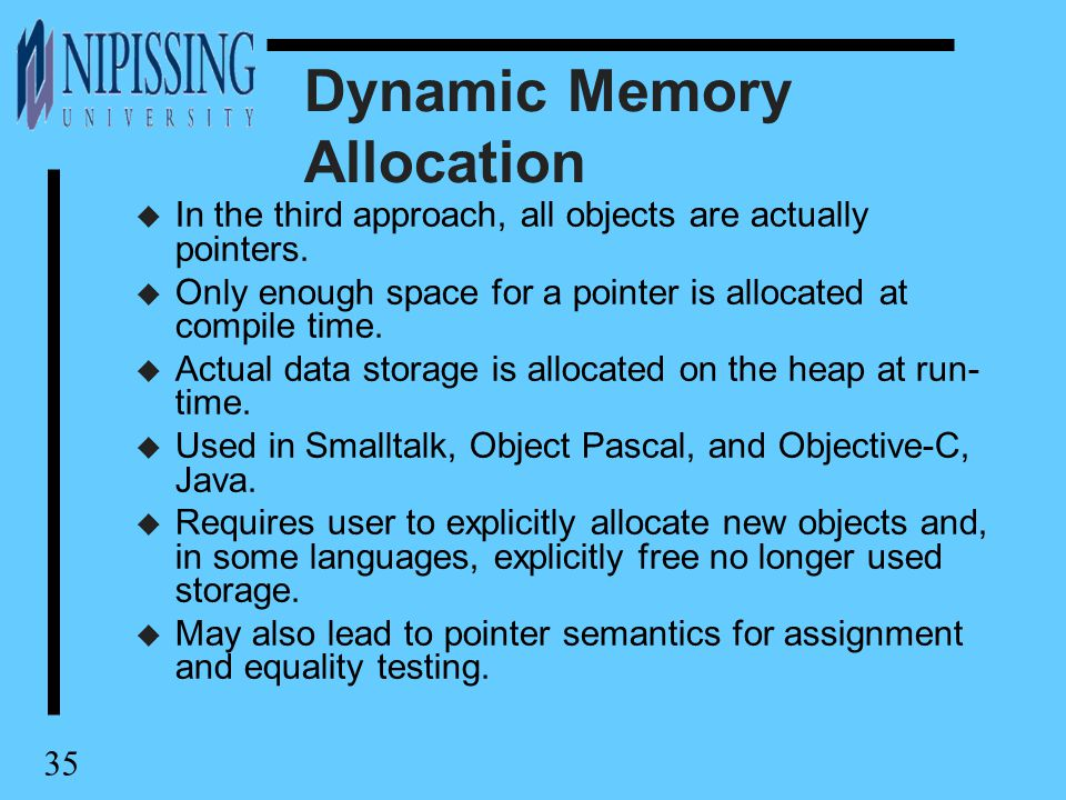 35 Dynamic Memory Allocation u In the third approach, all objects are actually pointers. u Only enough space for a pointer is allocated at compile tim