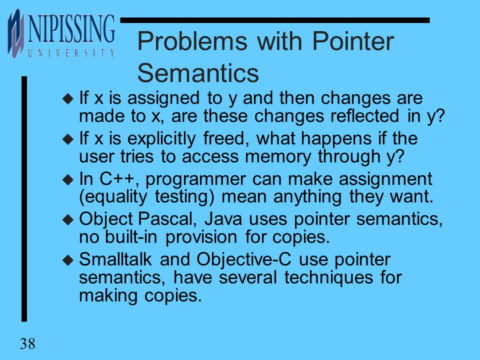38 Problems with Pointer Semantics u If x is assigned to y and then changes are made to x, are these changes reflected in y.