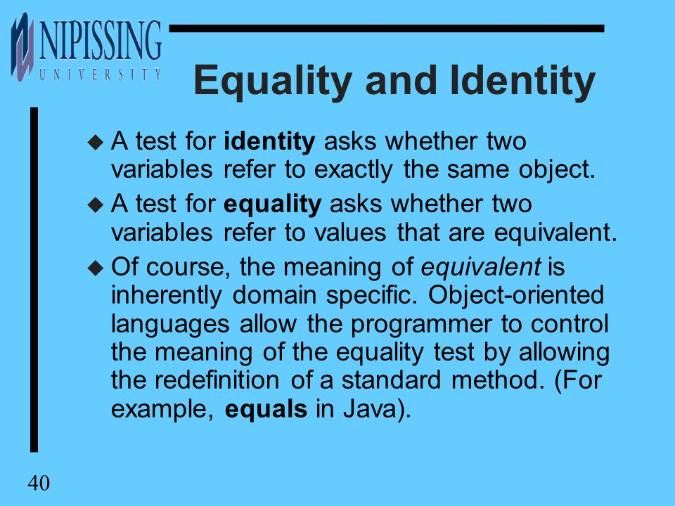 40 Equality and Identity u A test for identity asks whether two variables refer to exactly the same object.