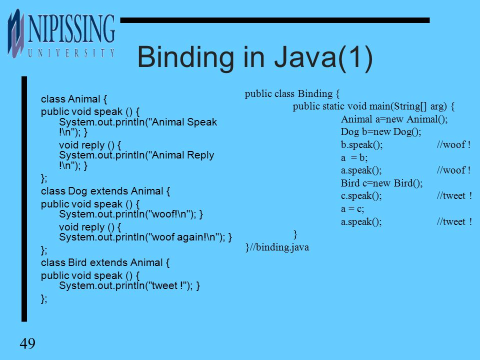 49 Binding in Java(1) class Animal { public void speak () { System.out.println( Animal Speak !\n ); } void reply () { System.out.println( Animal Reply !\n ); } }; class Dog extends Animal { public void speak () { System.out.println( woof!\n ); } void reply () { System.out.println( woof again!\n ); } }; class Bird extends Animal { public void speak () { System.out.println( tweet ! ); } }; public class Binding { public static void main(String[] arg) { Animal a=new Animal(); Dog b=new Dog(); b.speak();//woof .