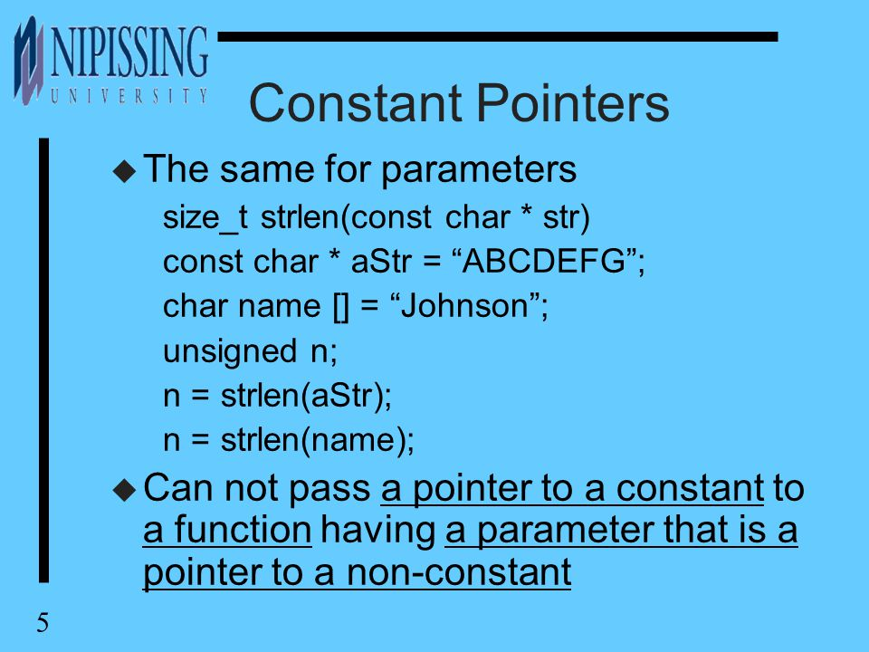 "5 Constant Pointers u The same for parameters size_t strlen(const char * str) const char * aStr = ""ABCDEFG""; char name [] = ""Johnson""; unsigned n; n ="