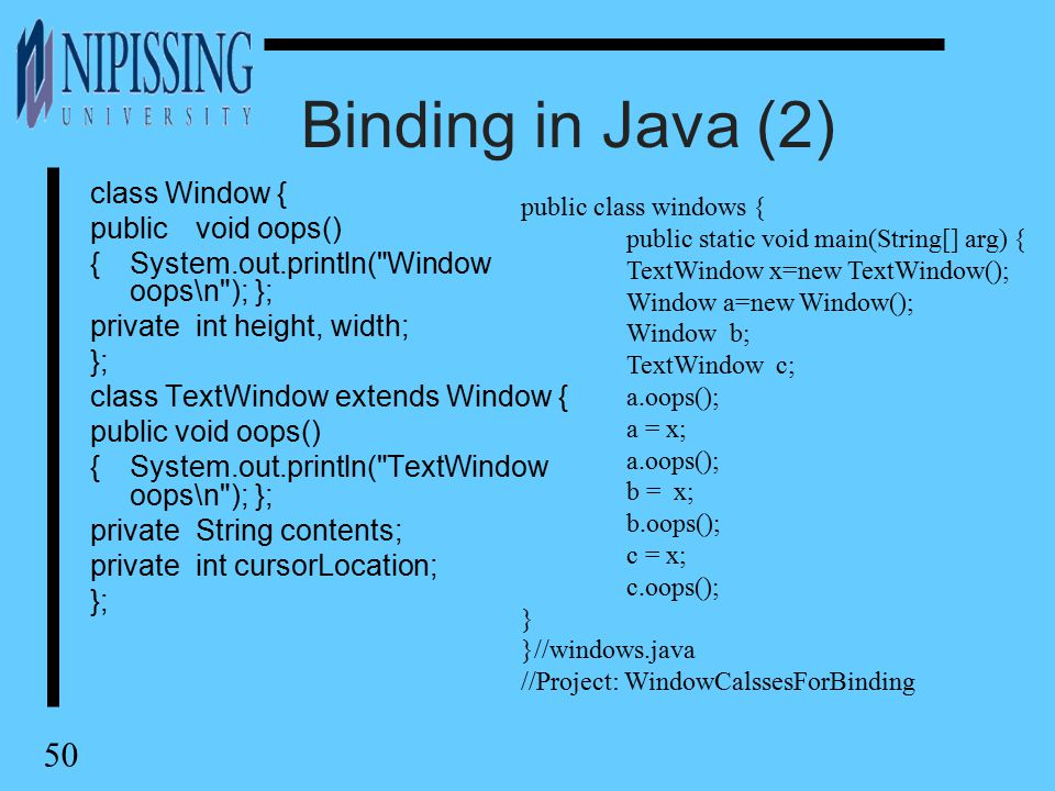 50 Binding in Java (2) class Window { publicvoid oops() {System.out.println( Window oops\n ); }; privateint height, width; }; class TextWindow extends Window { public void oops() {System.out.println( TextWindow oops\n ); }; privateString contents; privateint cursorLocation; }; public class windows { public static void main(String[] arg) { TextWindow x=new TextWindow(); Window a=new Window(); Window b; TextWindow c; a.oops(); a = x; a.oops(); b = x; b.oops(); c = x; c.oops(); } }//windows.java //Project: WindowCalssesForBinding