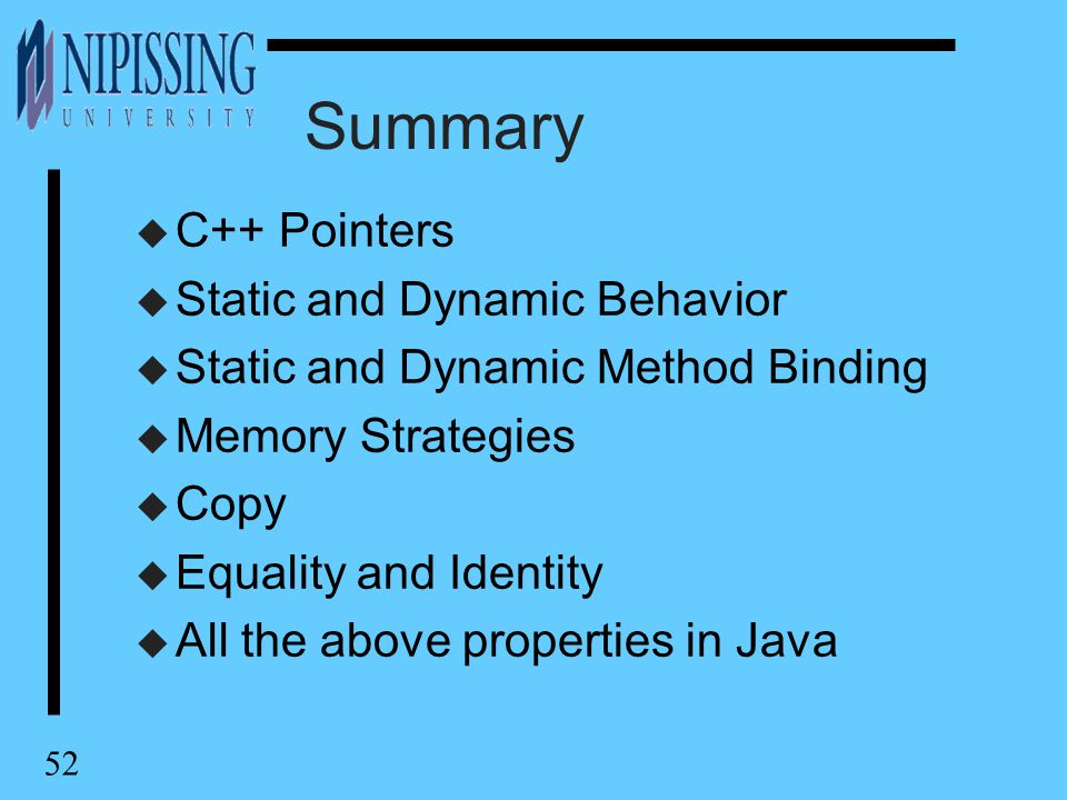 52 Summary u C++ Pointers u Static and Dynamic Behavior u Static and Dynamic Method Binding u Memory Strategies u Copy u Equality and Identity u All the above properties in Java