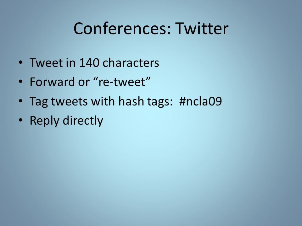 """Conferences: Twitter Tweet in 140 characters Forward or """"re-tweet"""" Tag tweets with hash tags: #ncla09 Reply directly"""