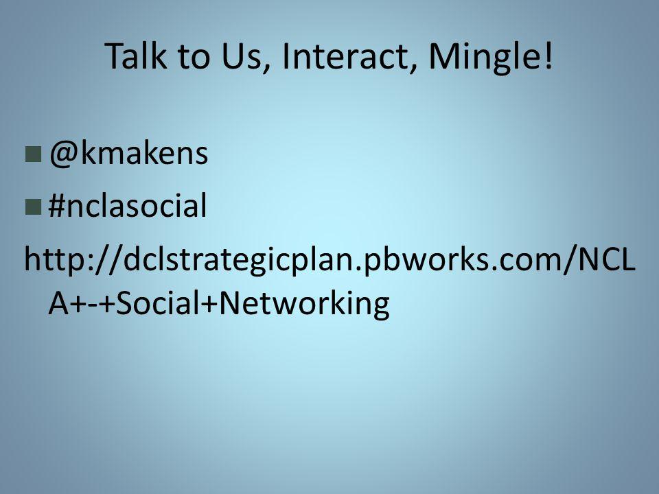 Talk to Us, Interact, Mingle.