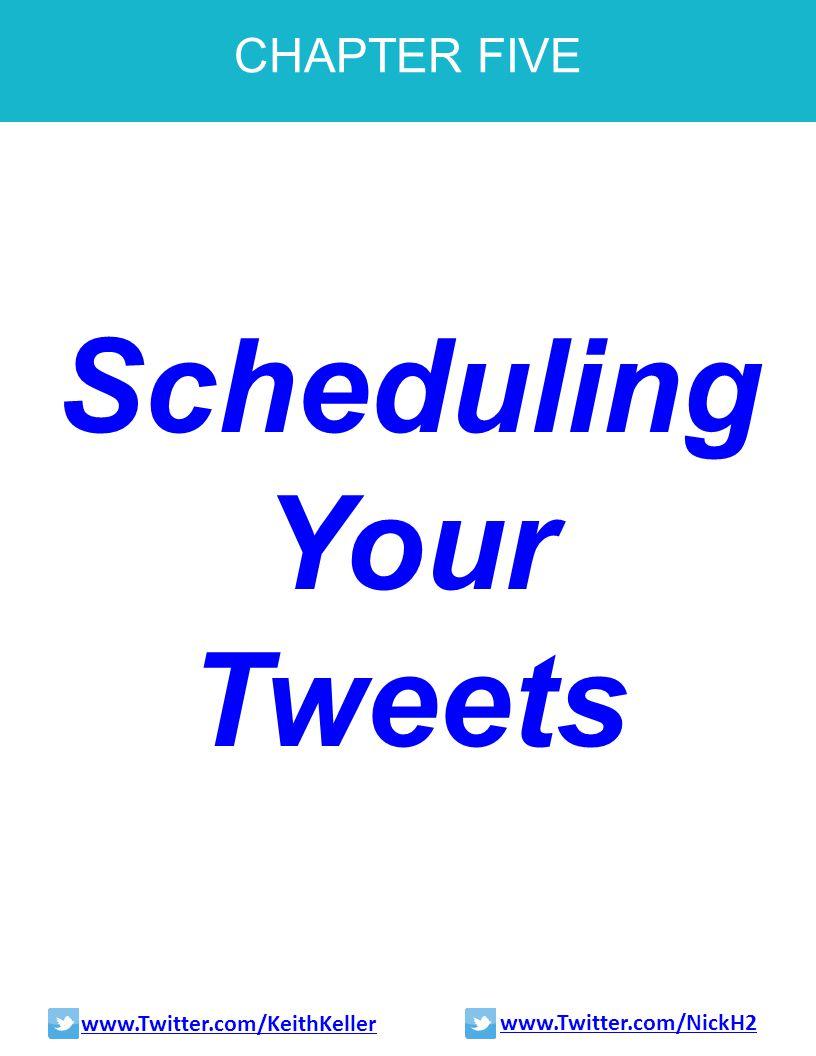CHAPTER FIVE Scheduling Your Tweets www.Twitter.com/KeithKeller www.Twitter.com/NickH2