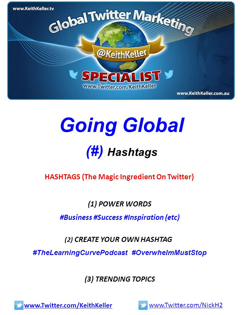 Going Global (#) Hashtags HASHTAGS (The Magic Ingredient On Twitter) (1) POWER WORDS #Business #Success #Inspiration (etc) (2) CREATE YOUR OWN HASHTAG