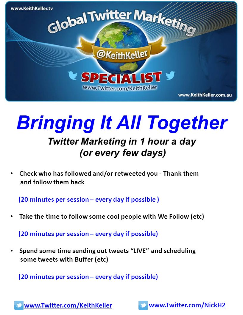 Bringing It All Together Twitter Marketing in 1 hour a day (or every few days) Check who has followed and/or retweeted you - Thank them and follow them back (20 minutes per session – every day if possible ) Take the time to follow some cool people with We Follow (etc) (20 minutes per session – every day if possible) Spend some time sending out tweets LIVE and scheduling some tweets with Buffer (etc) (20 minutes per session – every day if possible) www.Twitter.com/KeithKeller www.Twitter.com/NickH2
