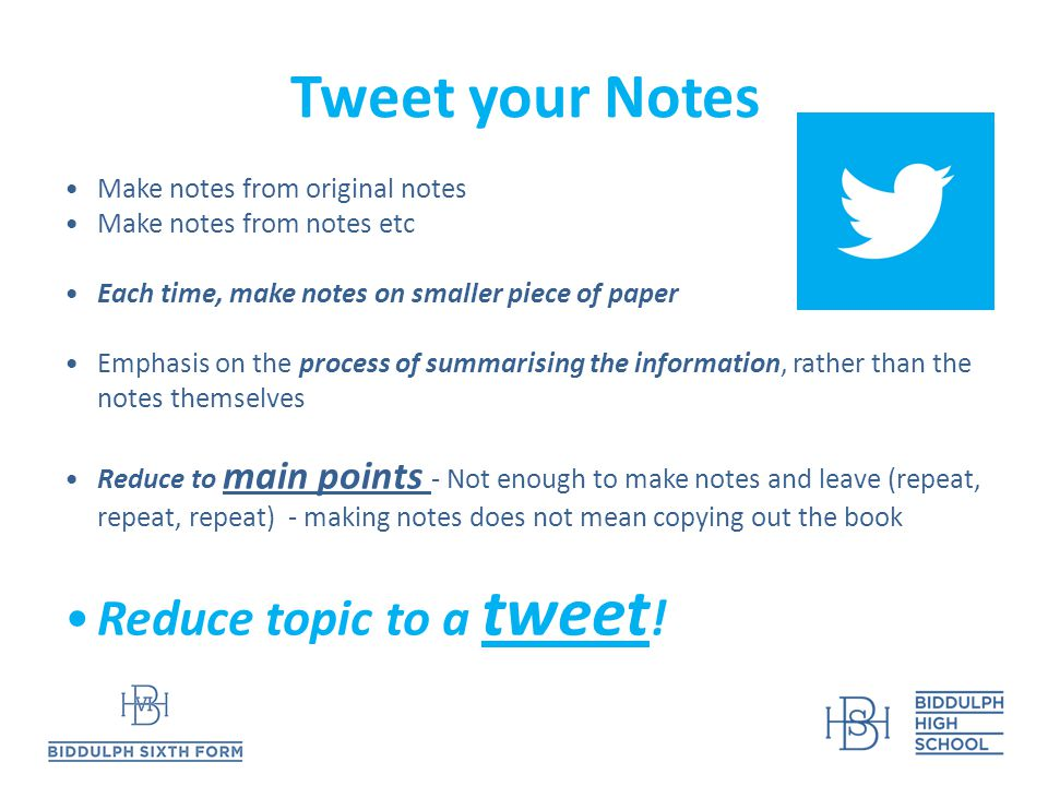 Tweet your Notes Make notes from original notes Make notes from notes etc Each time, make notes on smaller piece of paper Emphasis on the process of summarising the information, rather than the notes themselves Reduce to main points - Not enough to make notes and leave (repeat, repeat, repeat) - making notes does not mean copying out the book Reduce topic to a tweet !