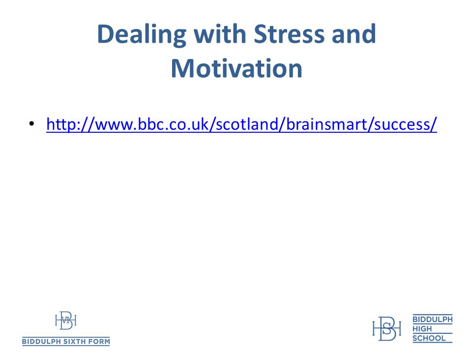 Dealing with Stress and Motivation http://www.bbc.co.uk/scotland/brainsmart/success/