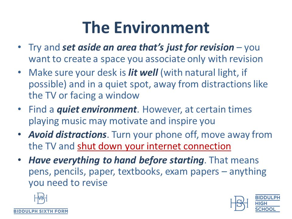 The Environment Try and set aside an area that's just for revision – you want to create a space you associate only with revision Make sure your desk is lit well (with natural light, if possible) and in a quiet spot, away from distractions like the TV or facing a window Find a quiet environment.