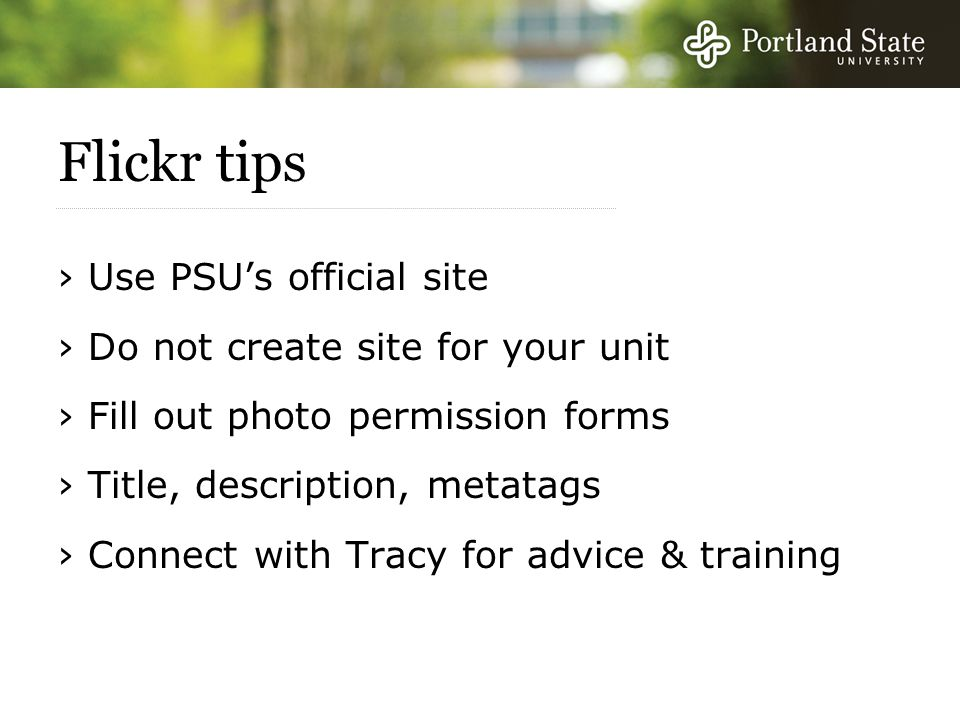 Flickr tips › Use PSU's official site › Do not create site for your unit › Fill out photo permission forms › Title, description, metatags › Connect with Tracy for advice & training