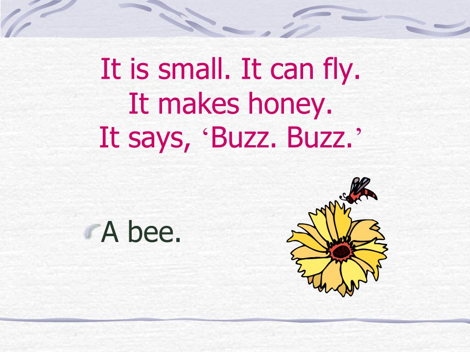 It is small. It can fly. It makes honey. It says, ' Buzz. Buzz. ' A bee.