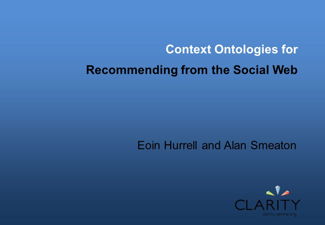 Context Ontologies for Recommending from the Social Web Eoin Hurrell and Alan Smeaton