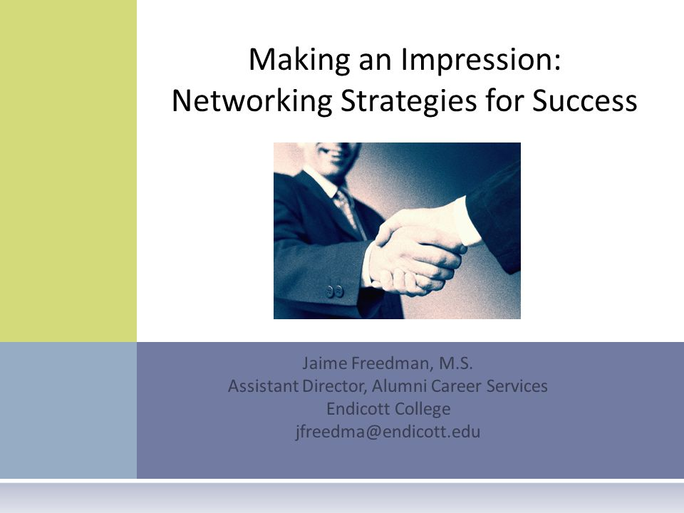 Jaime Freedman, M.S. Assistant Director, Alumni Career Services Endicott College jfreedma@endicott.edu Making an Impression: Networking Strategies for